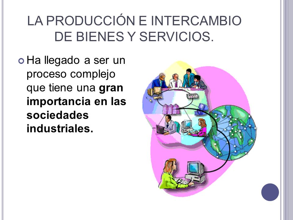 LA PRODUCCIÓN E INTERCAMBIO DE BIENES Y SERVICIOS.