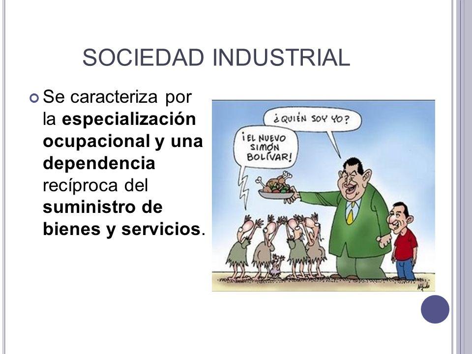 SOCIEDAD INDUSTRIALSe caracteriza por la especialización ocupacional y una dependencia recíproca del suministro de bienes y servicios.