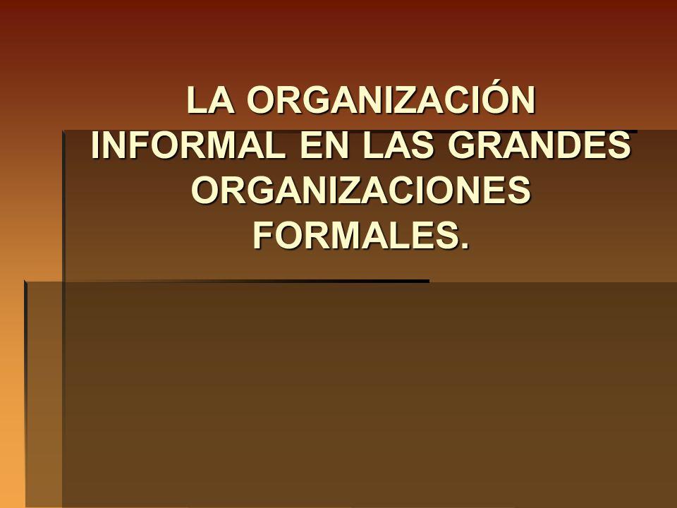 LA ORGANIZACIÓN INFORMAL EN LAS GRANDES ORGANIZACIONES FORMALES.