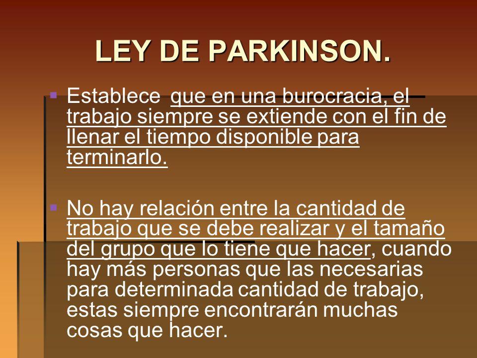 LEY DE PARKINSON.Establece que en una burocracia, el trabajo siempre se extiende con el fin de llenar el tiempo disponible para terminarlo.