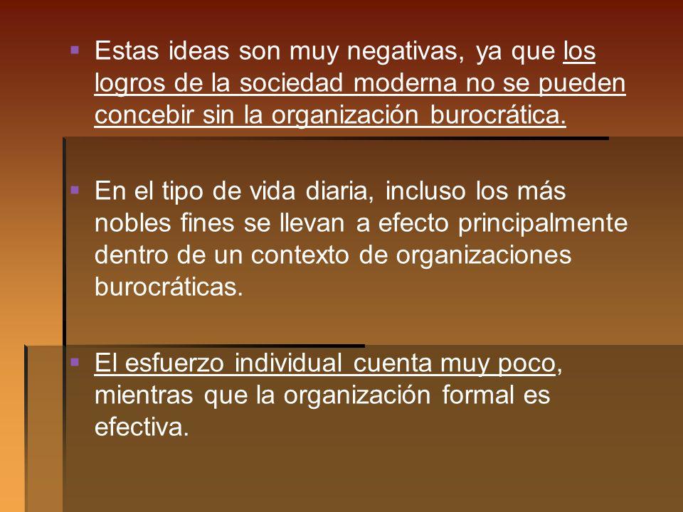 Estas ideas son muy negativas, ya que los logros de la sociedad moderna no se pueden concebir sin la organización burocrática.