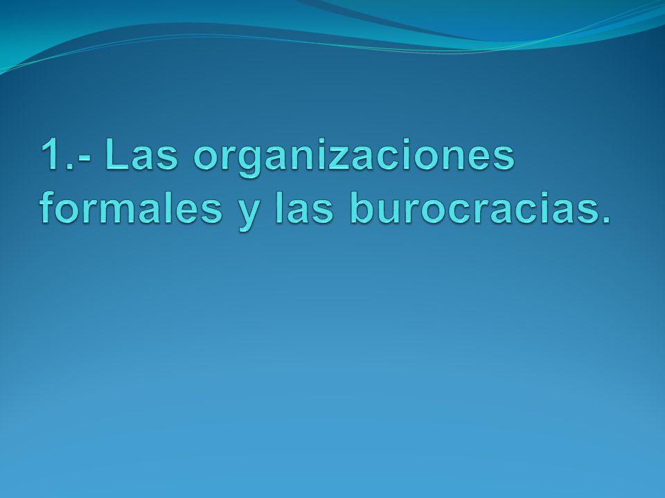 1.- Las organizaciones formales y las burocracias.