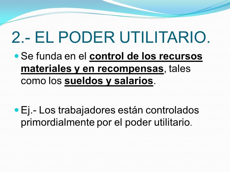 2.- EL PODER UTILITARIO. Se funda en el control de los recursos materiales y en recompensas, tales como los sueldos y salarios.