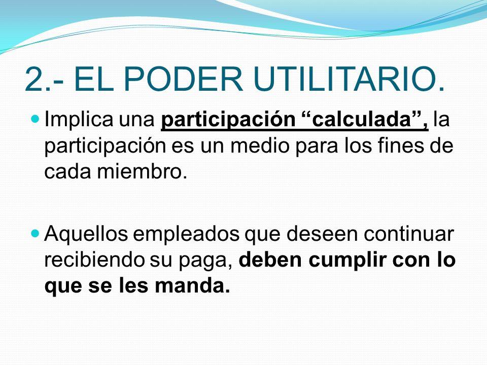 2.- EL PODER UTILITARIO. Implica una participación calculada , la participación es un medio para los fines de cada miembro.