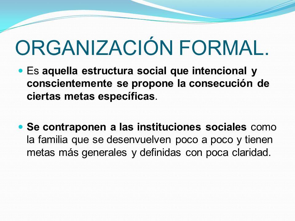 ORGANIZACIÓN FORMAL. Es aquella estructura social que intencional y conscientemente se propone la consecución de ciertas metas específicas.