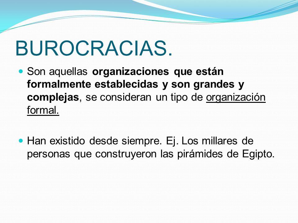 BUROCRACIAS. Son aquellas organizaciones que están formalmente establecidas y son grandes y complejas, se consideran un tipo de organización formal.