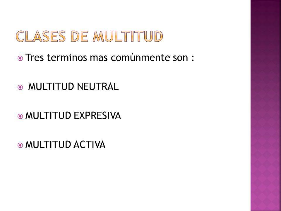Clases de multitud Tres terminos mas comúnmente son : MULTITUD NEUTRAL