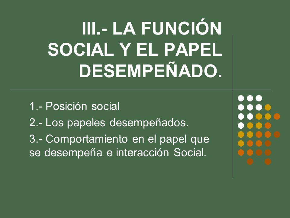 III.- LA FUNCIÓN SOCIAL Y EL PAPEL DESEMPEÑADO.