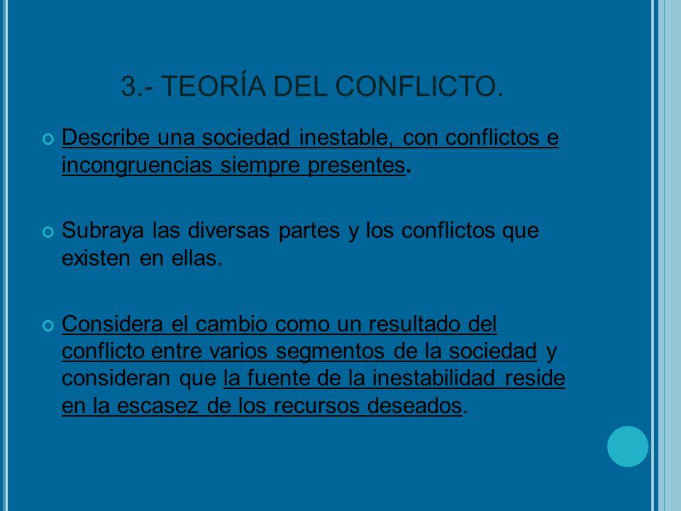 3.- TEORÍA DEL CONFLICTO. Describe una sociedad inestable, con conflictos e incongruencias siempre presentes.