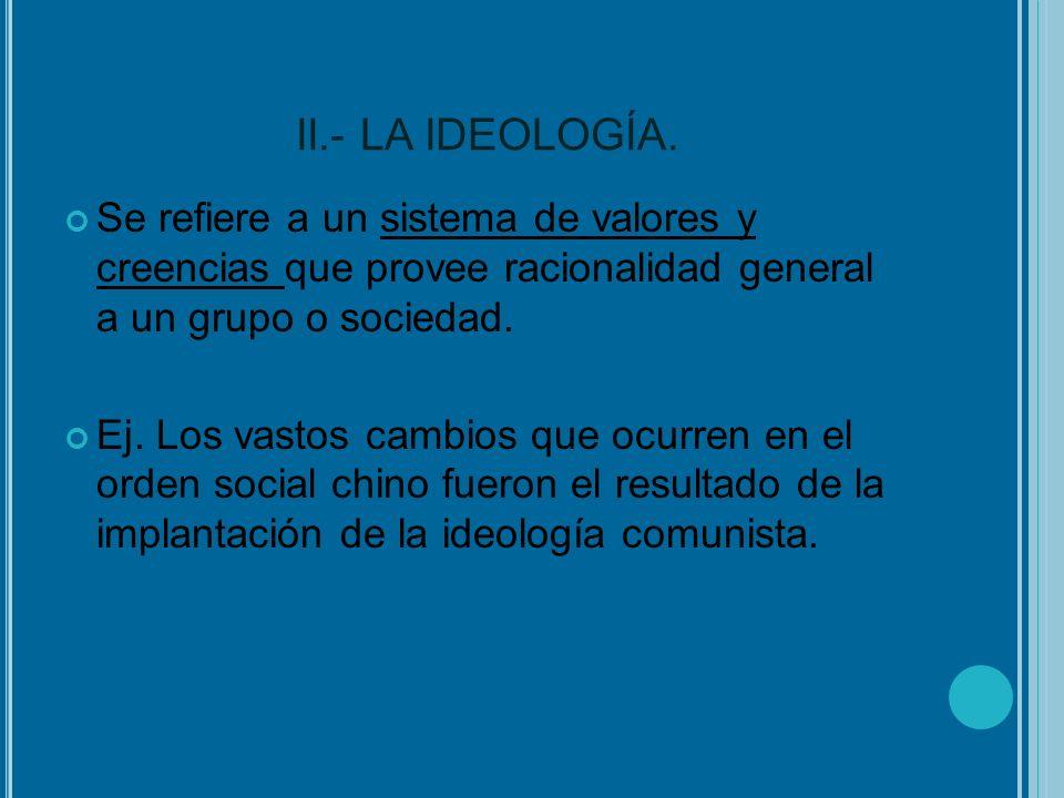 II.- LA IDEOLOGÍA. Se refiere a un sistema de valores y creencias que provee racionalidad general a un grupo o sociedad.
