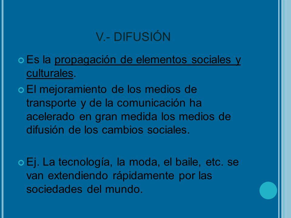 V.- DIFUSIÓN Es la propagación de elementos sociales y culturales.
