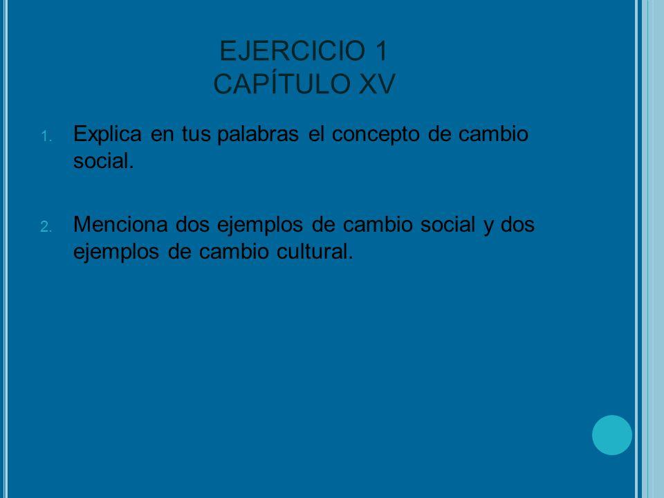 EJERCICIO 1 CAPÍTULO XV Explica en tus palabras el concepto de cambio social.