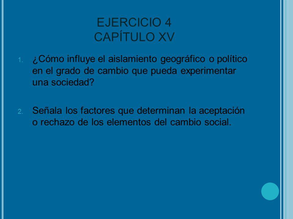 EJERCICIO 4 CAPÍTULO XV ¿Cómo influye el aislamiento geográfico o político en el grado de cambio que pueda experimentar una sociedad