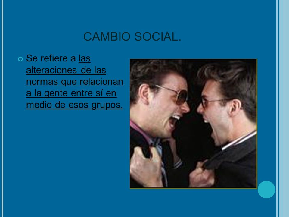 CAMBIO SOCIAL.Se refiere a las alteraciones de las normas que relacionan a la gente entre sí en medio de esos grupos.