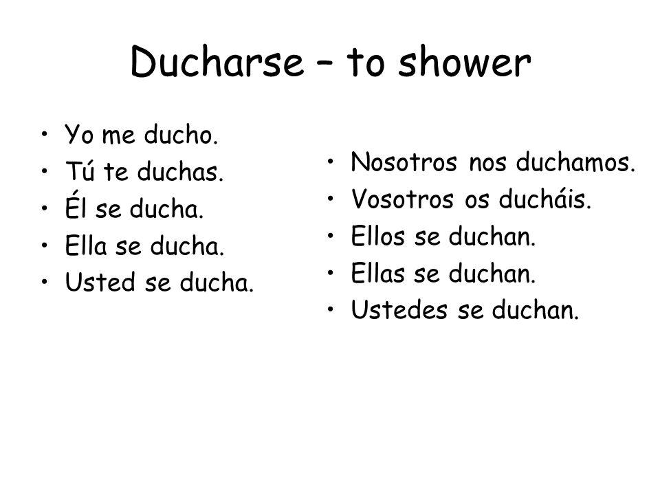 Ducharse – to shower Yo me ducho. Tú te duchas. Nosotros nos duchamos.