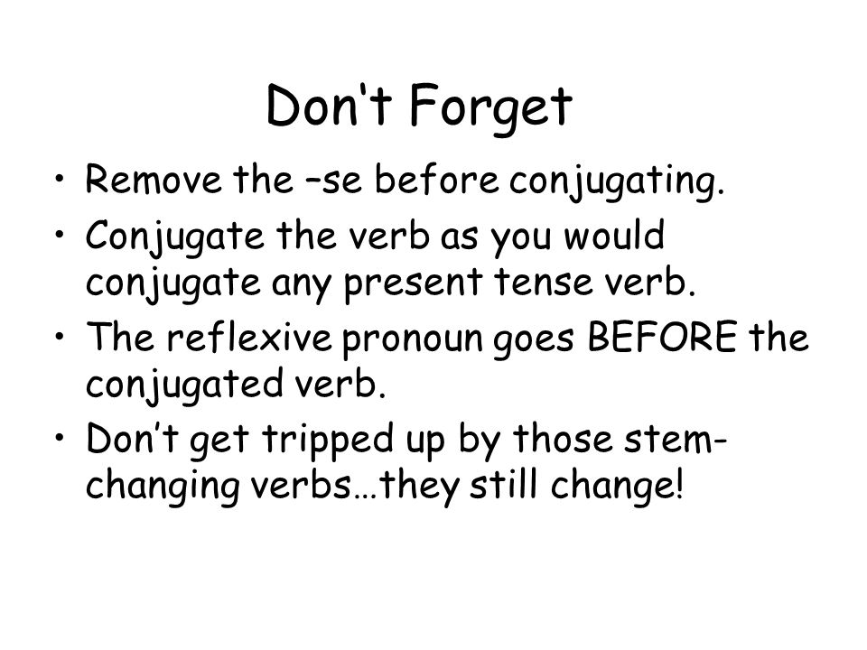 Don't Forget Remove the –se before conjugating.