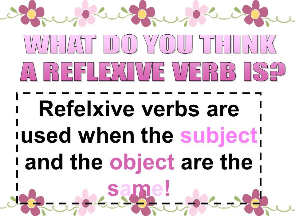 Refelxive verbs are used when the subject and the object are the same!