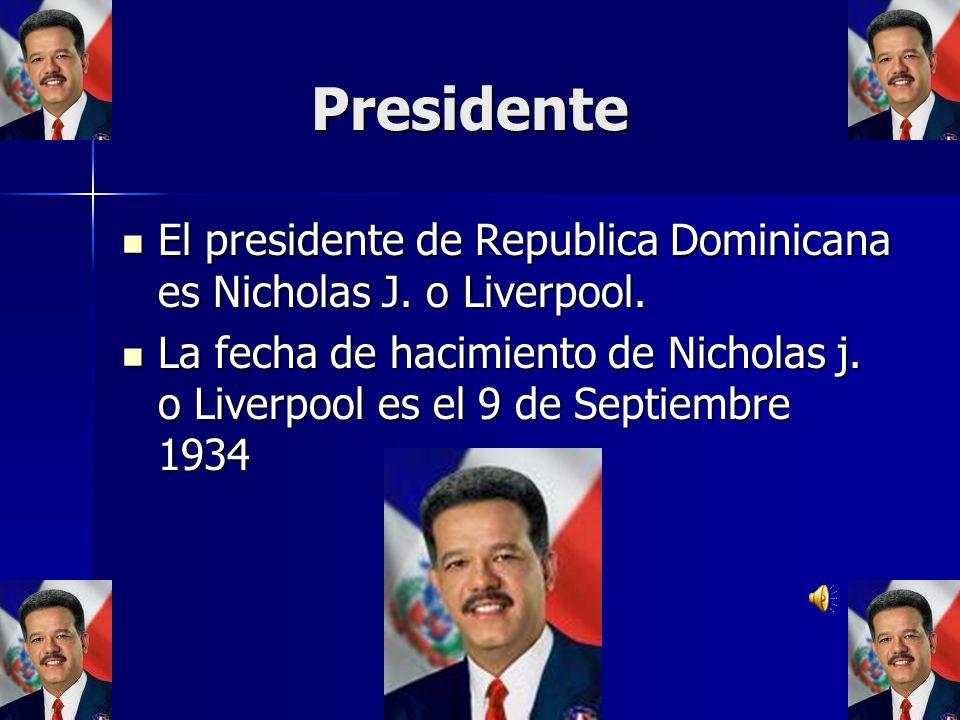 Presidente El presidente de Republica Dominicana es Nicholas J. o Liverpool.