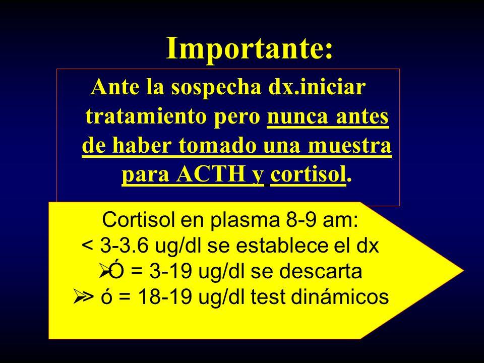 Importante: Ante la sospecha dx.iniciar tratamiento pero nunca antes de haber tomado una muestra para ACTH y cortisol.