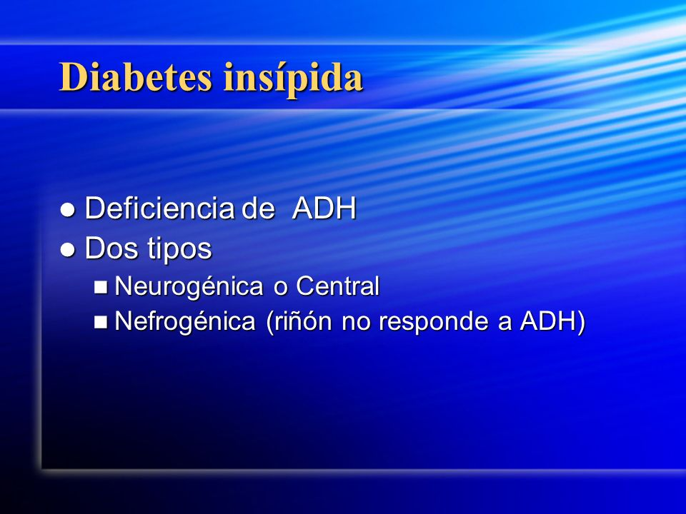 Diabetes insípida Deficiencia de ADH Dos tipos Neurogénica o Central