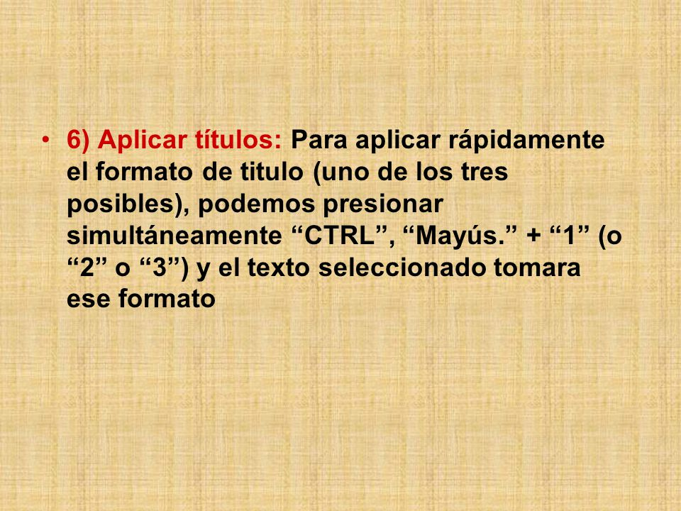 6) Aplicar títulos: Para aplicar rápidamente el formato de titulo (uno de los tres posibles), podemos presionar simultáneamente CTRL , Mayús. + 1 (o 2 o 3 ) y el texto seleccionado tomara ese formato