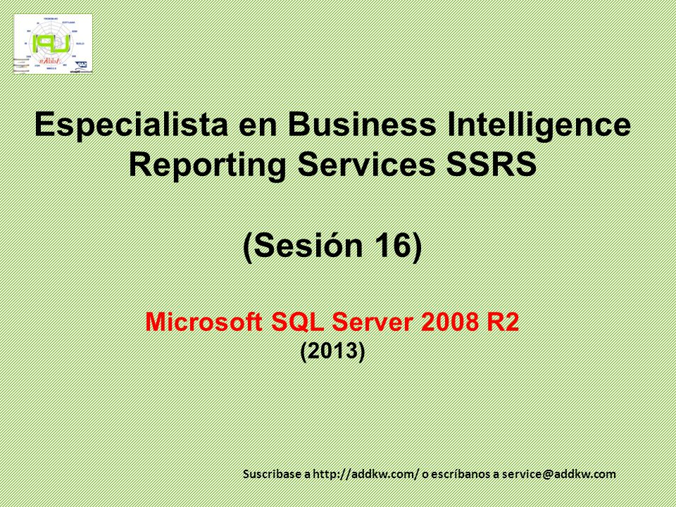 Especialista en Business Intelligence Reporting Services SSRS (Sesión 16) Microsoft SQL Server 2008 R2 (2013)