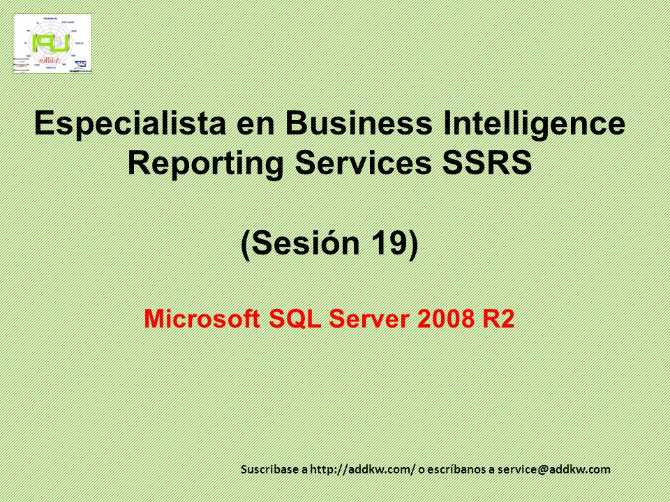 Especialista en Business Intelligence Reporting Services SSRS (Sesión 19) Microsoft SQL Server 2008 R2