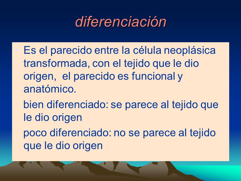 diferenciación Es el parecido entre la célula neoplásica transformada, con el tejido que le dio origen, el parecido es funcional y anatómico.