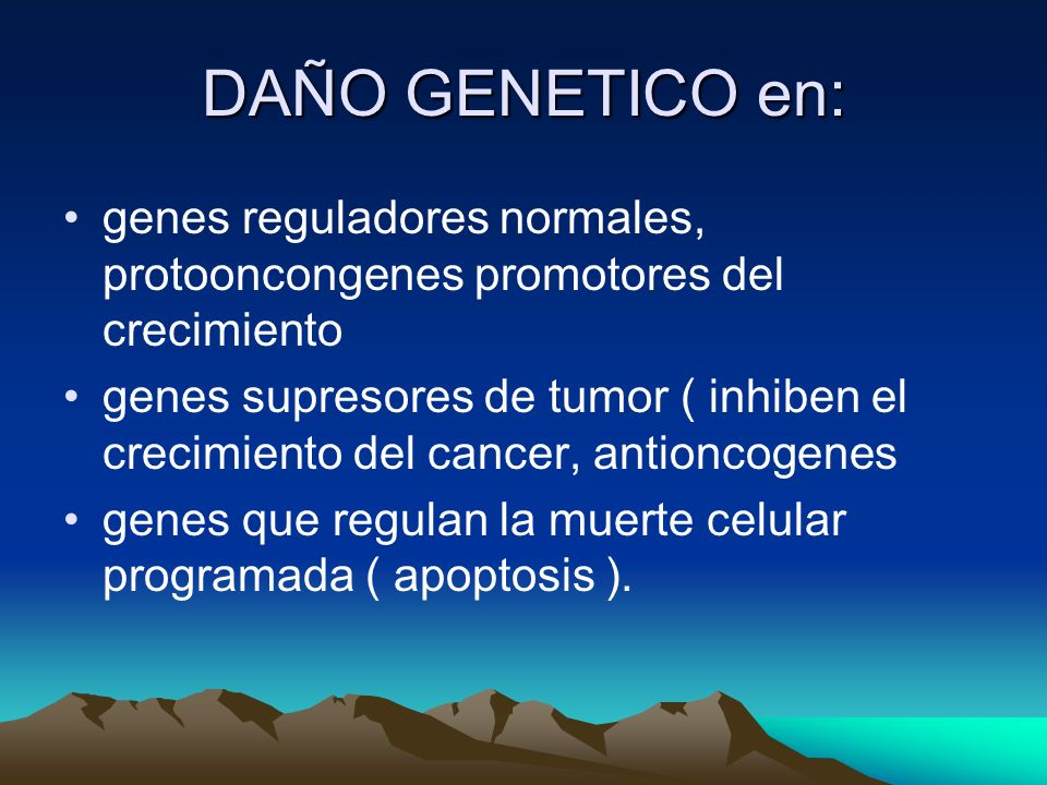DAÑO GENETICO en: genes reguladores normales, protooncongenes promotores del crecimiento.