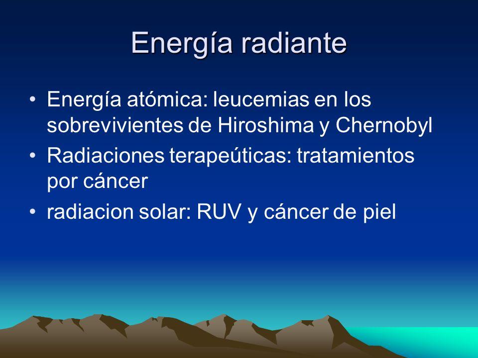 Energía radianteEnergía atómica: leucemias en los sobrevivientes de Hiroshima y Chernobyl. Radiaciones terapeúticas: tratamientos por cáncer.