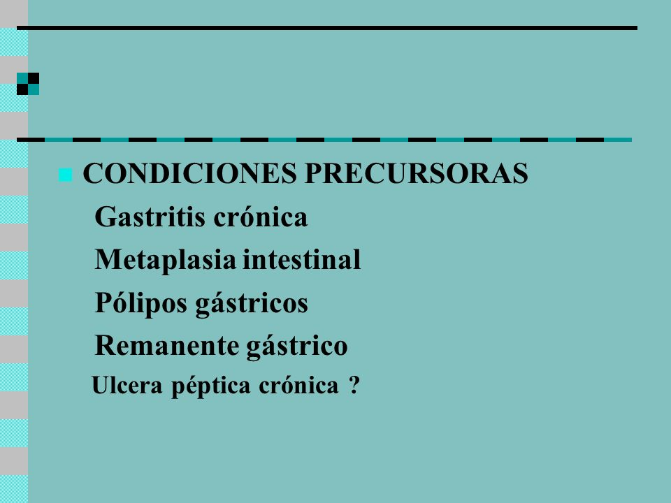 CONDICIONES PRECURSORAS Gastritis crónica Metaplasia intestinal