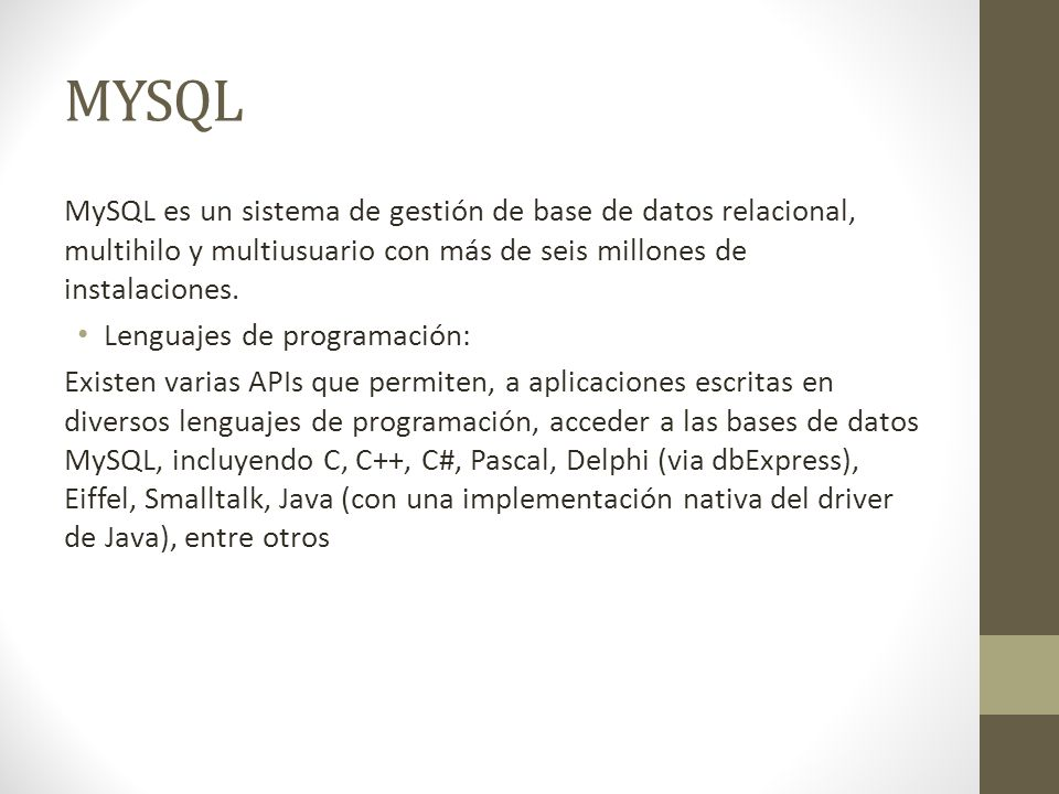 MYSQL MySQL es un sistema de gestión de base de datos relacional, multihilo y multiusuario con más de seis millones de instalaciones.