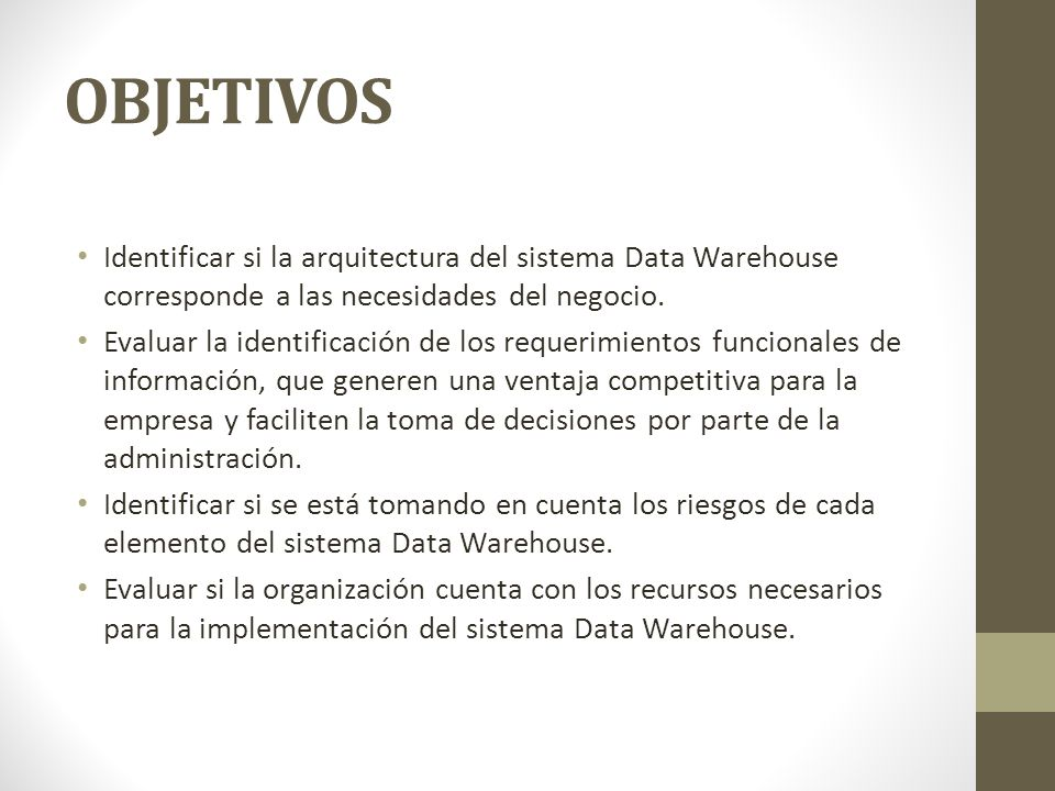 OBJETIVOS Identificar si la arquitectura del sistema Data Warehouse corresponde a las necesidades del negocio.