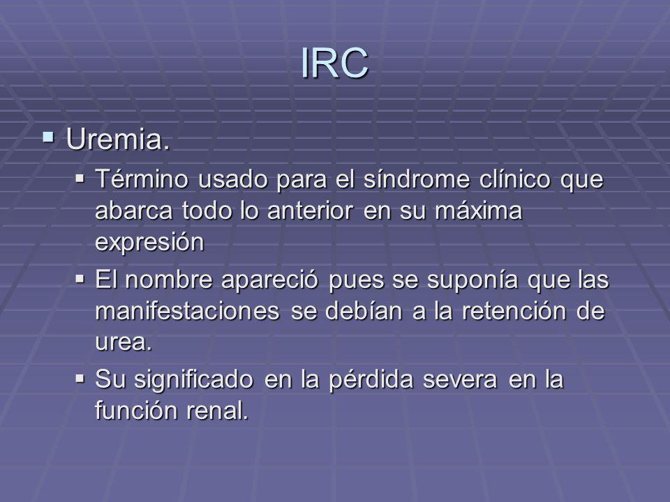 IRC Uremia. Término usado para el síndrome clínico que abarca todo lo anterior en su máxima expresión.