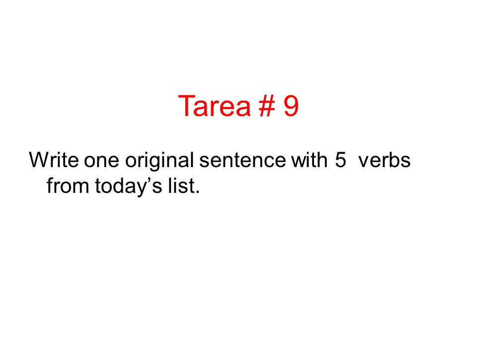 Tarea # 9 Write one original sentence with 5 verbs from today's list.