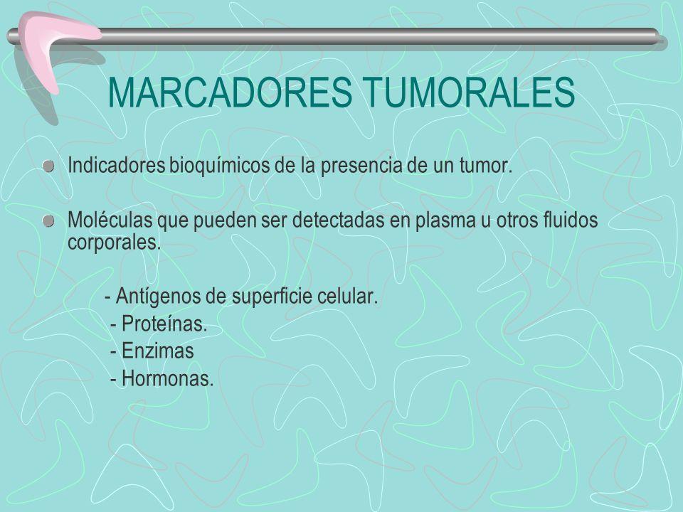 MARCADORES TUMORALES Indicadores bioquímicos de la presencia de un tumor. Moléculas que pueden ser detectadas en plasma u otros fluidos corporales.