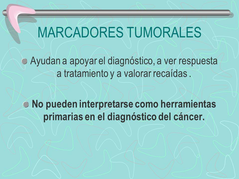 MARCADORES TUMORALES Ayudan a apoyar el diagnóstico, a ver respuesta a tratamiento y a valorar recaídas .