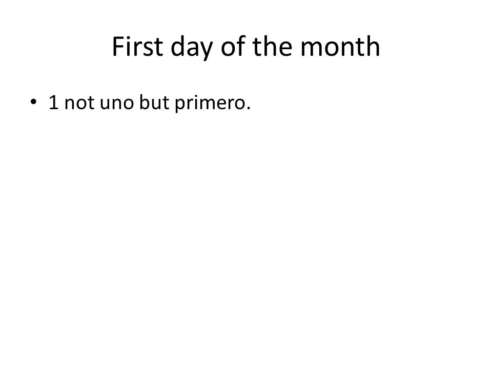 First day of the month 1 not uno but primero.
