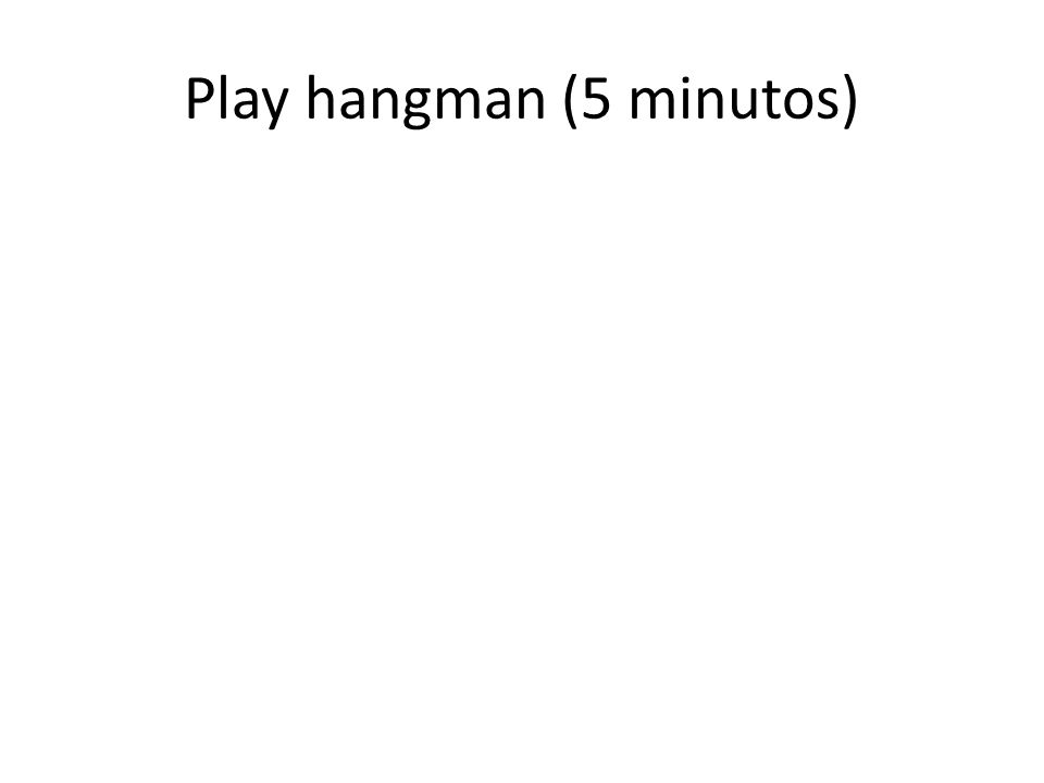 Play hangman (5 minutos)