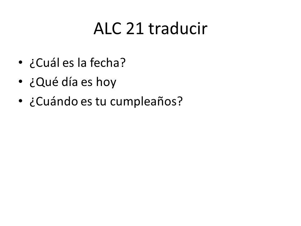 ALC 21 traducir ¿Cuál es la fecha ¿Qué día es hoy
