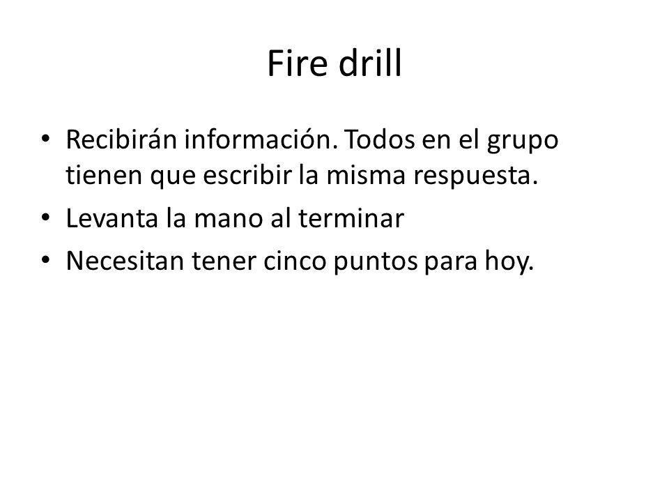 Fire drill Recibirán información. Todos en el grupo tienen que escribir la misma respuesta. Levanta la mano al terminar.