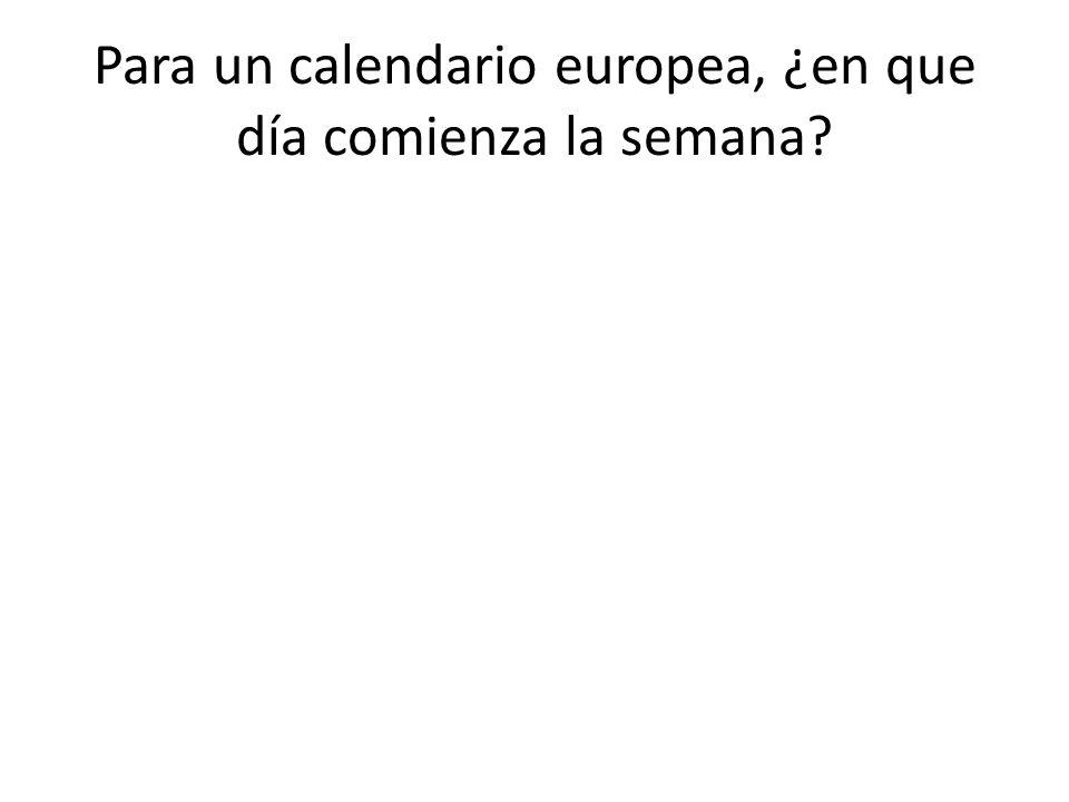 Para un calendario europea, ¿en que día comienza la semana
