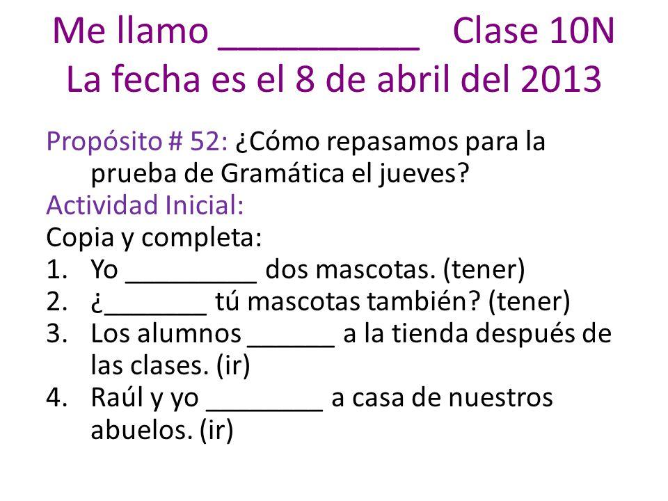 Me llamo __________ Clase 10N La fecha es el 8 de abril del 2013
