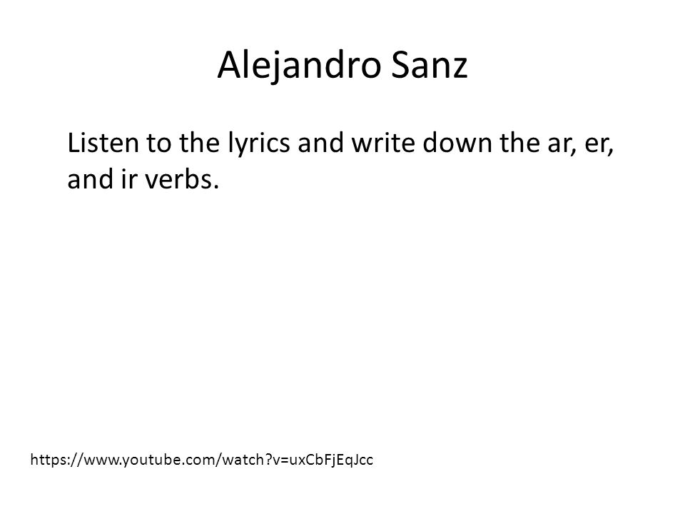 Alejandro Sanz Listen to the lyrics and write down the ar, er, and ir verbs.