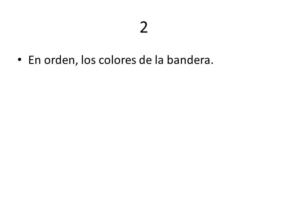 2 En orden, los colores de la bandera.