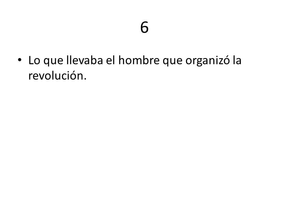 6 Lo que llevaba el hombre que organizó la revolución.