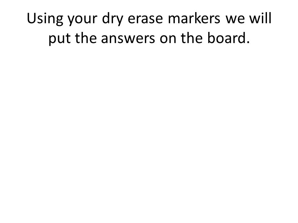 Using your dry erase markers we will put the answers on the board.