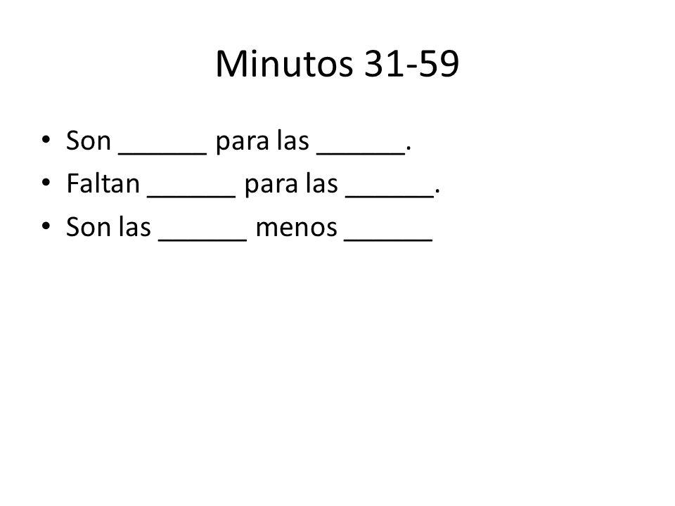 Minutos 31-59 Son ______ para las ______.