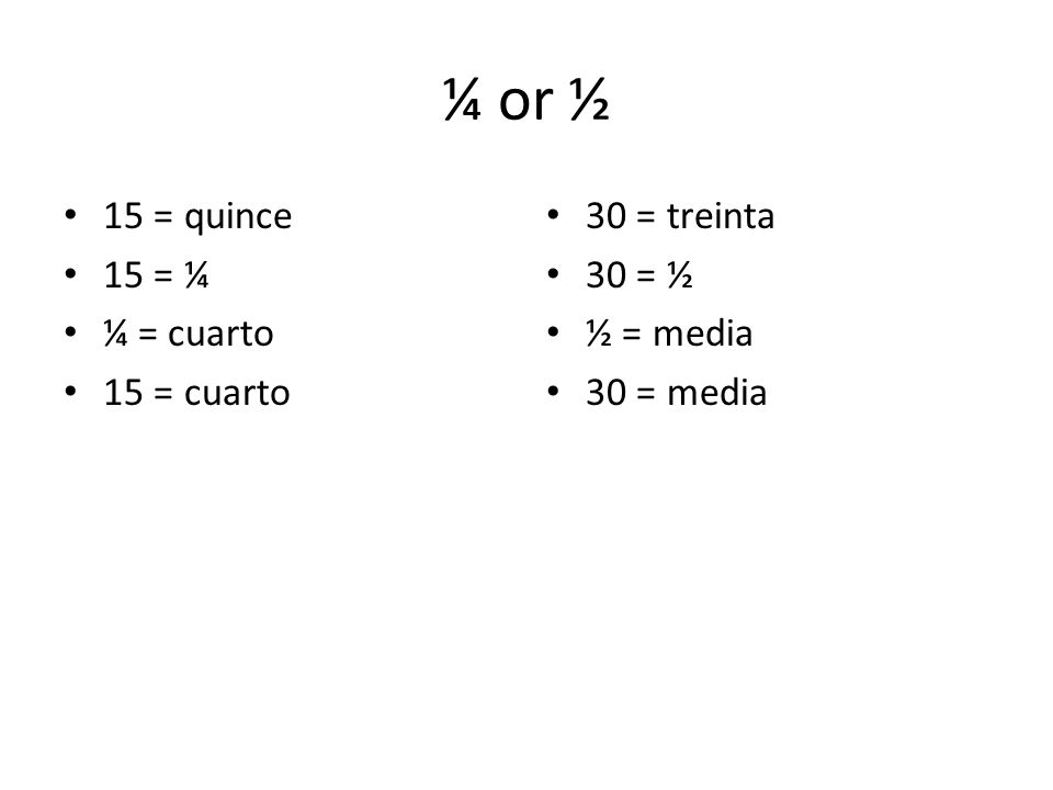 ¼ or ½ 15 = quince 15 = ¼ ¼ = cuarto 15 = cuarto 30 = treinta 30 = ½