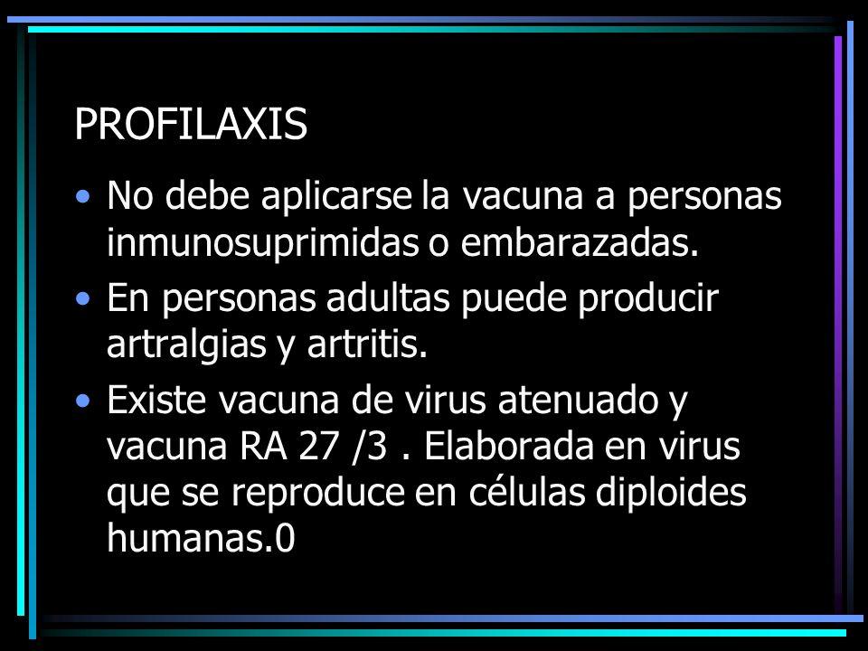 PROFILAXIS No debe aplicarse la vacuna a personas inmunosuprimidas o embarazadas. En personas adultas puede producir artralgias y artritis.